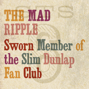 The Mad Ripple – Sworn Member of the Slim Dunlap Fan Club 1/15/14